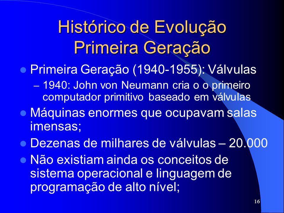 16 Histórico de Evolução Primeira Geração Primeira Geração (1940-1955): Válvulas – 1940: John von Neumann cria o o primeiro computador primitivo baseado em válvulas Máquinas enormes que ocupavam salas imensas; Dezenas de milhares de válvulas – 20.000 Não existiam ainda os conceitos de sistema operacional e linguagem de programação de alto nível;