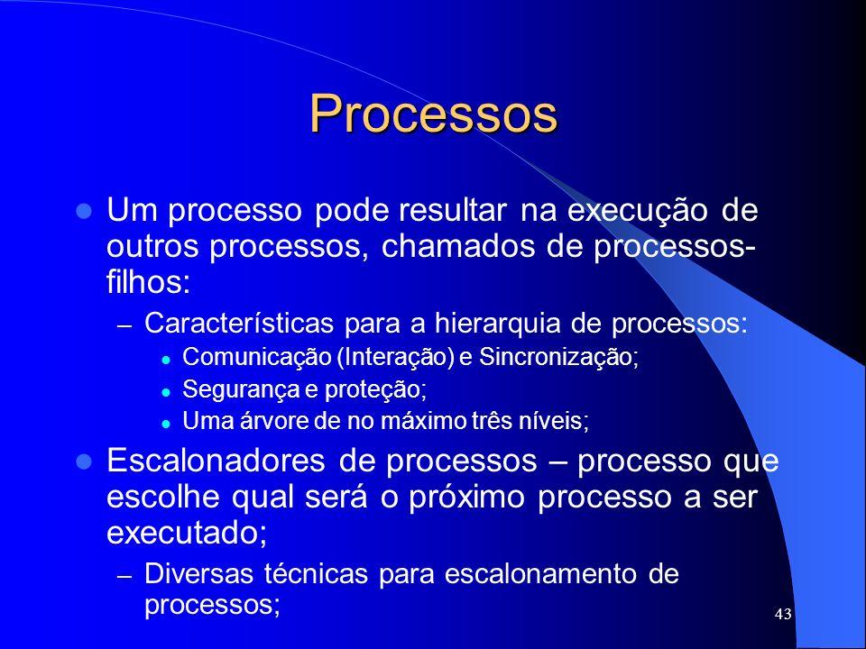 43 Processos Um processo pode resultar na execução de outros processos, chamados de processos- filhos: – Características para a hierarquia de processos: Comunicação (Interação) e Sincronização; Segurança e proteção; Uma árvore de no máximo três níveis; Escalonadores de processos – processo que escolhe qual será o próximo processo a ser executado; – Diversas técnicas para escalonamento de processos;