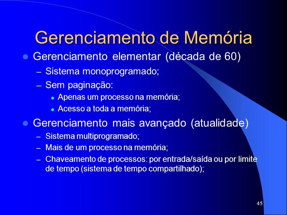 45 Gerenciamento de Memória Gerenciamento elementar (década de 60) – Sistema monoprogramado; – Sem paginação: Apenas um processo na memória; Acesso a toda a memória; Gerenciamento mais avançado (atualidade) – Sistema multiprogramado; – Mais de um processo na memória; – Chaveamento de processos: por entrada/saída ou por limite de tempo (sistema de tempo compartilhado);