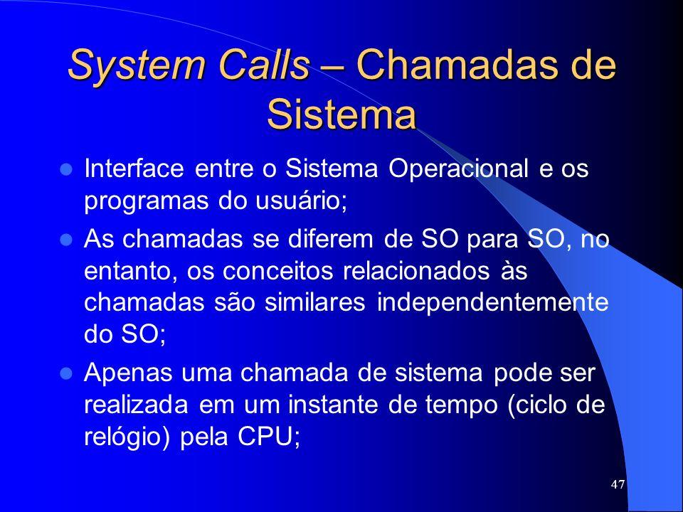 47 System Calls – Chamadas de Sistema Interface entre o Sistema Operacional e os programas do usuário; As chamadas se diferem de SO para SO, no entanto, os conceitos relacionados às chamadas são similares independentemente do SO; Apenas uma chamada de sistema pode ser realizada em um instante de tempo (ciclo de relógio) pela CPU;
