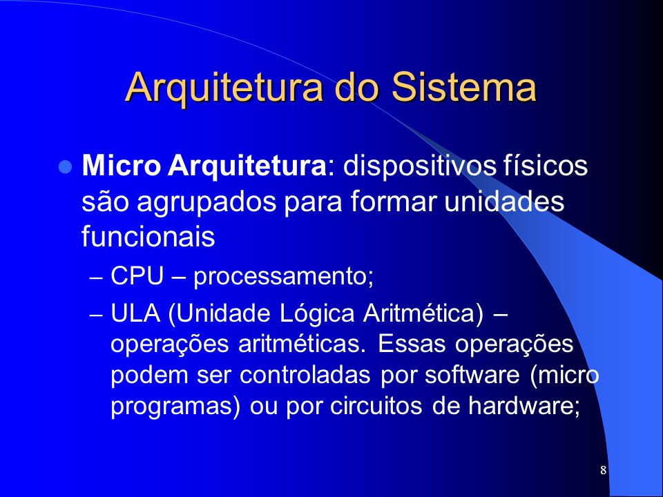 8 Arquitetura do Sistema Micro Arquitetura: dispositivos físicos são agrupados para formar unidades funcionais – CPU – processamento; – ULA (Unidade Lógica Aritmética) – operações aritméticas.