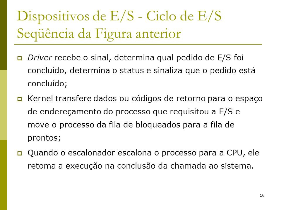 16 Dispositivos de E/S - Ciclo de E/S Seqüência da Figura anterior Driver recebe o sinal, determina qual pedido de E/S foi concluído, determina o stat