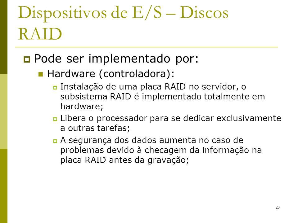 27 Dispositivos de E/S – Discos RAID Pode ser implementado por: Hardware (controladora): Instalação de uma placa RAID no servidor, o subsistema RAID é