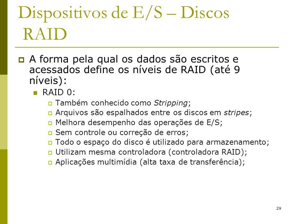 29 Dispositivos de E/S – Discos RAID A forma pela qual os dados são escritos e acessados define os níveis de RAID (até 9 níveis): RAID 0: Também conhe
