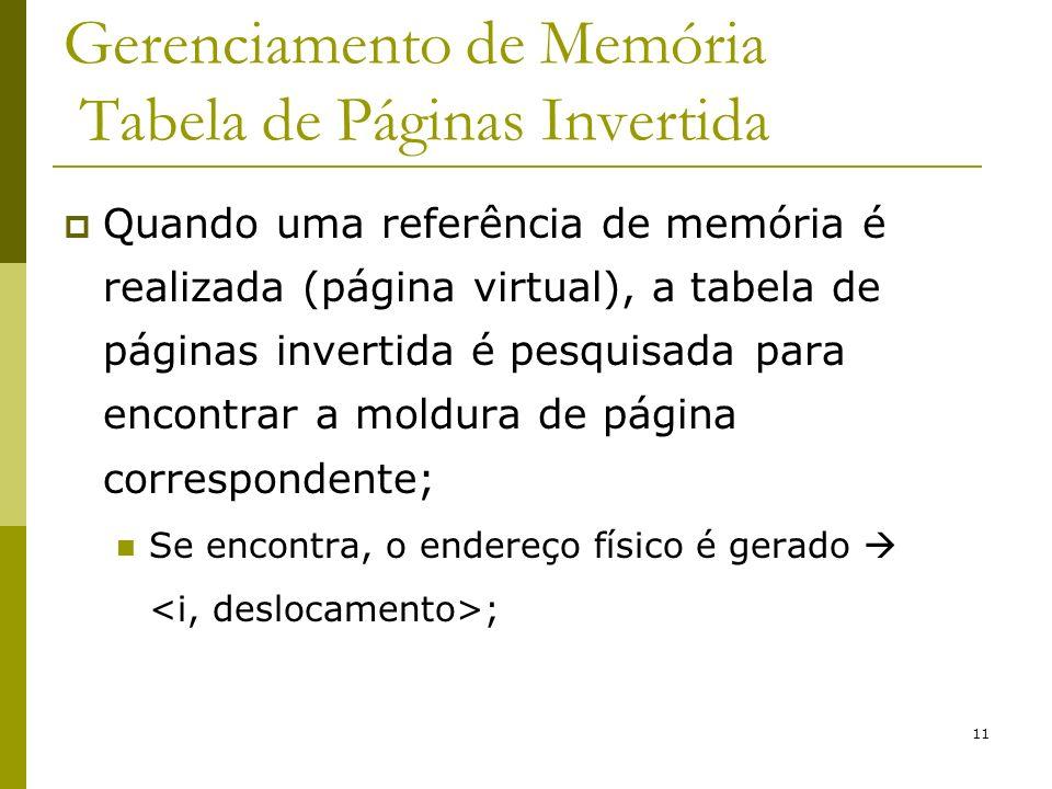 11 Gerenciamento de Memória Tabela de Páginas Invertida Quando uma referência de memória é realizada (página virtual), a tabela de páginas invertida é