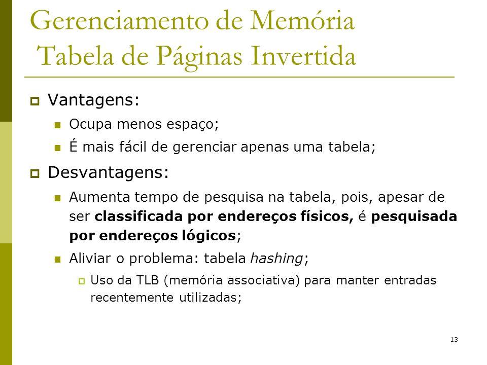 13 Gerenciamento de Memória Tabela de Páginas Invertida Vantagens: Ocupa menos espaço; É mais fácil de gerenciar apenas uma tabela; Desvantagens: Aume