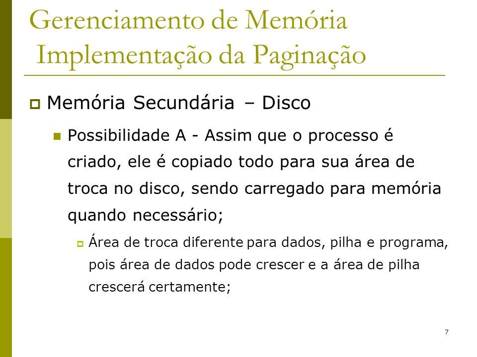 8 Gerenciamento de Memória Implementação da Paginação Memória Secundária – Disco (cont.) Possibilidade B - Nada é alocado antecipadamente, espaço é alocado em disco quando a página for enviada para lá.