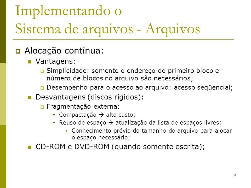 13 Implementando o Sistema de arquivos - Arquivos Alocação contínua: Vantagens: Simplicidade: somente o endereço do primeiro bloco e número de blocos