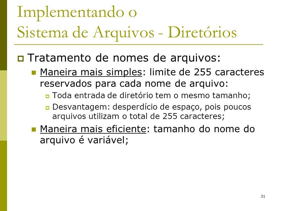31 Implementando o Sistema de Arquivos - Diretórios Tratamento de nomes de arquivos: Maneira mais simples: limite de 255 caracteres reservados para ca