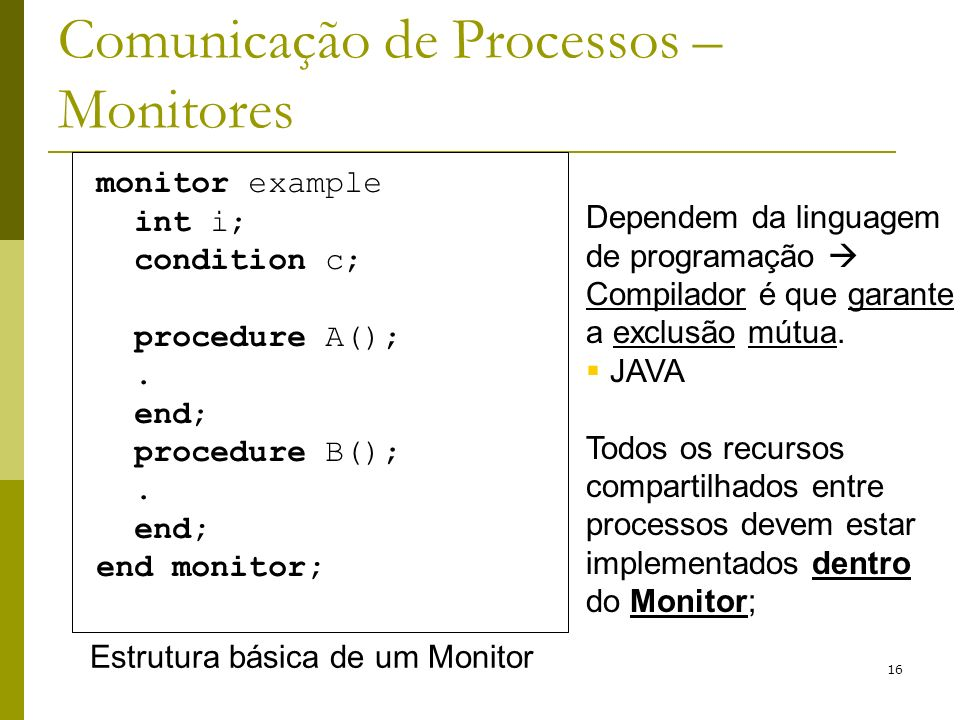 16 Comunicação de Processos – Monitores monitor example int i; condition c; procedure A();. end; procedure B();. end; end monitor; Estrutura básica de