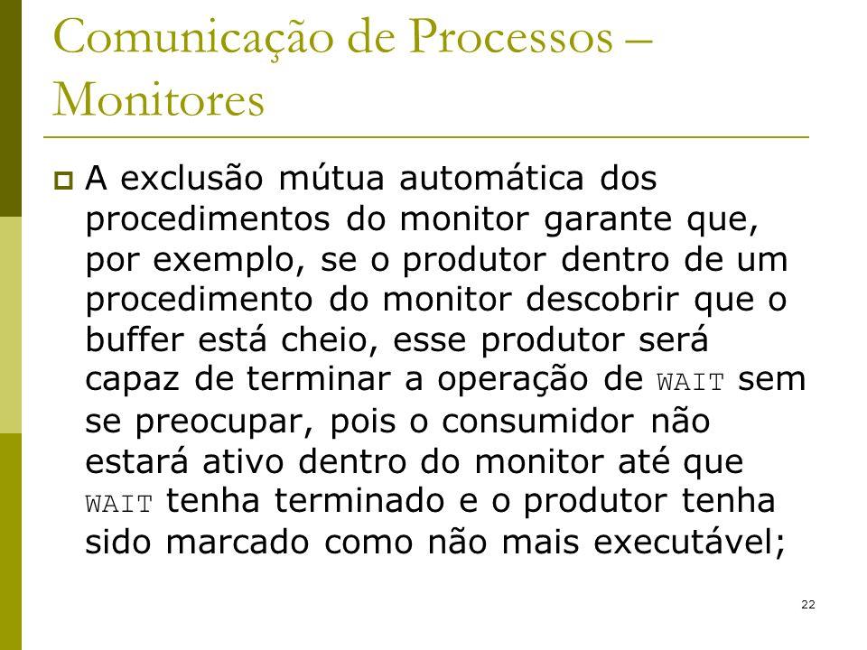 22 Comunicação de Processos – Monitores A exclusão mútua automática dos procedimentos do monitor garante que, por exemplo, se o produtor dentro de um