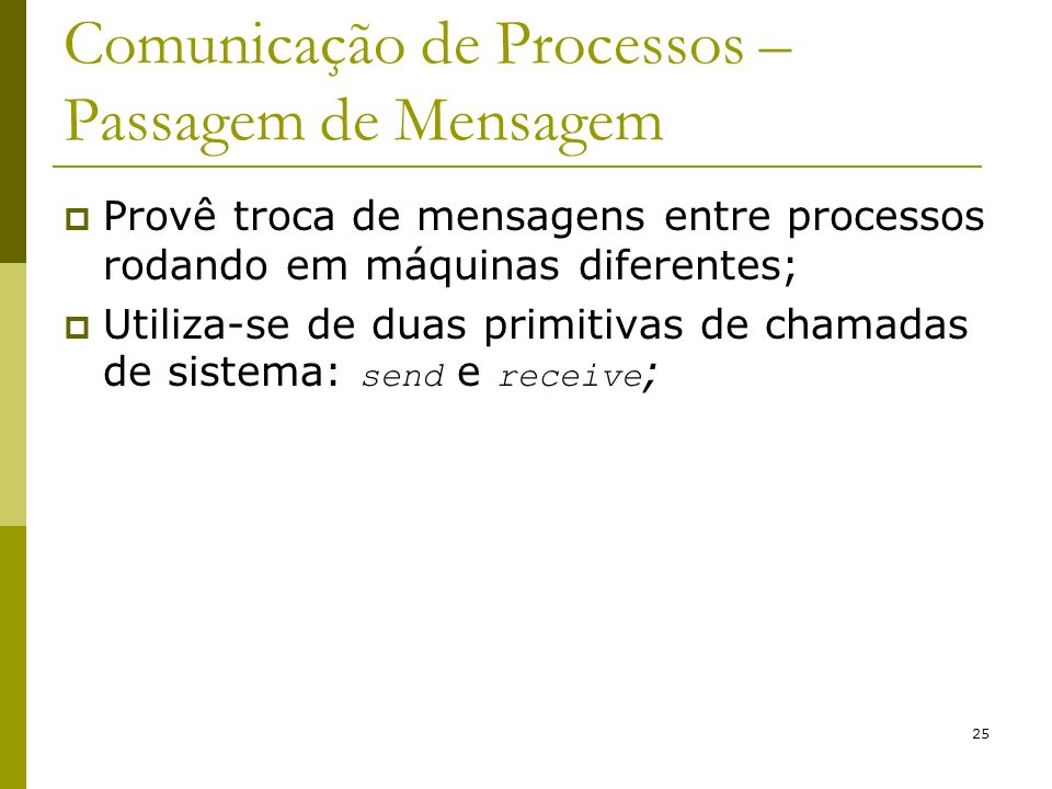 25 Comunicação de Processos – Passagem de Mensagem Provê troca de mensagens entre processos rodando em máquinas diferentes; Utiliza-se de duas primiti