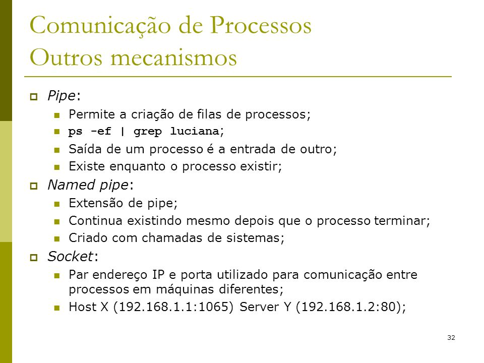 32 Comunicação de Processos Outros mecanismos Pipe: Permite a criação de filas de processos; ps -ef | grep luciana ; Saída de um processo é a entrada