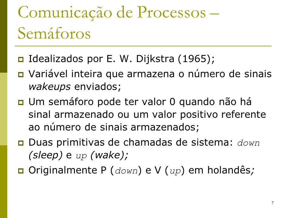 7 Comunicação de Processos – Semáforos Idealizados por E. W. Dijkstra (1965); Variável inteira que armazena o número de sinais wakeups enviados; Um se