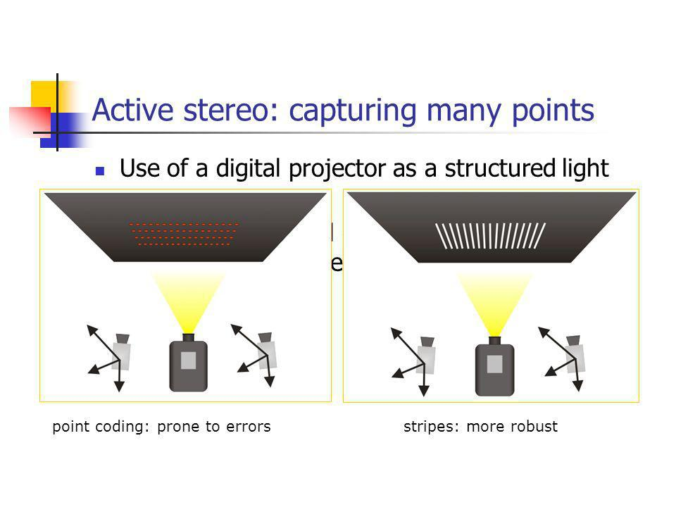 Active stereo: capturing many points Use of a digital projector as a structured light source Pattern with several elements in a way where each element