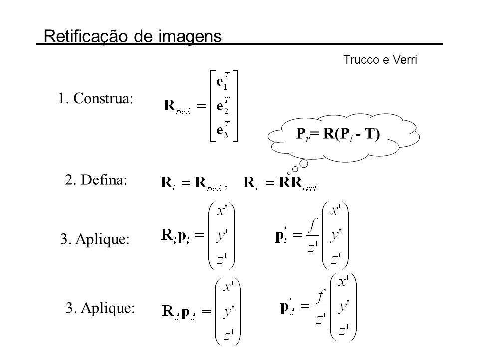 Retificação de imagens Trucco e Verri 1. Construa: 2. Defina: 3. Aplique: P r = R(P l - T) 3. Aplique: