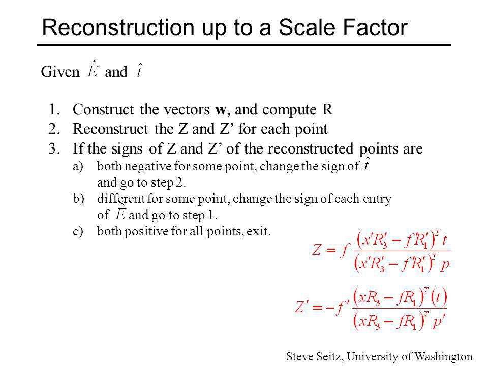 Reconstruction up to a Scale Factor Given and 1.Construct the vectors w, and compute R 2.Reconstruct the Z and Z for each point 3.If the signs of Z an