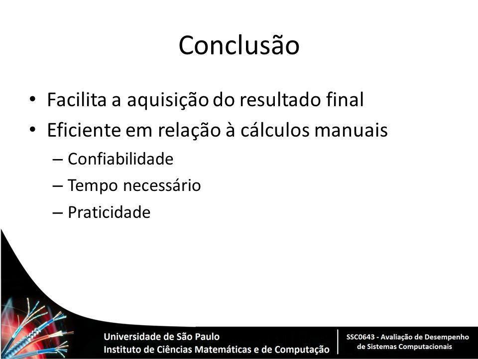 Conclusão Facilita a aquisição do resultado final Eficiente em relação à cálculos manuais – Confiabilidade – Tempo necessário – Praticidade