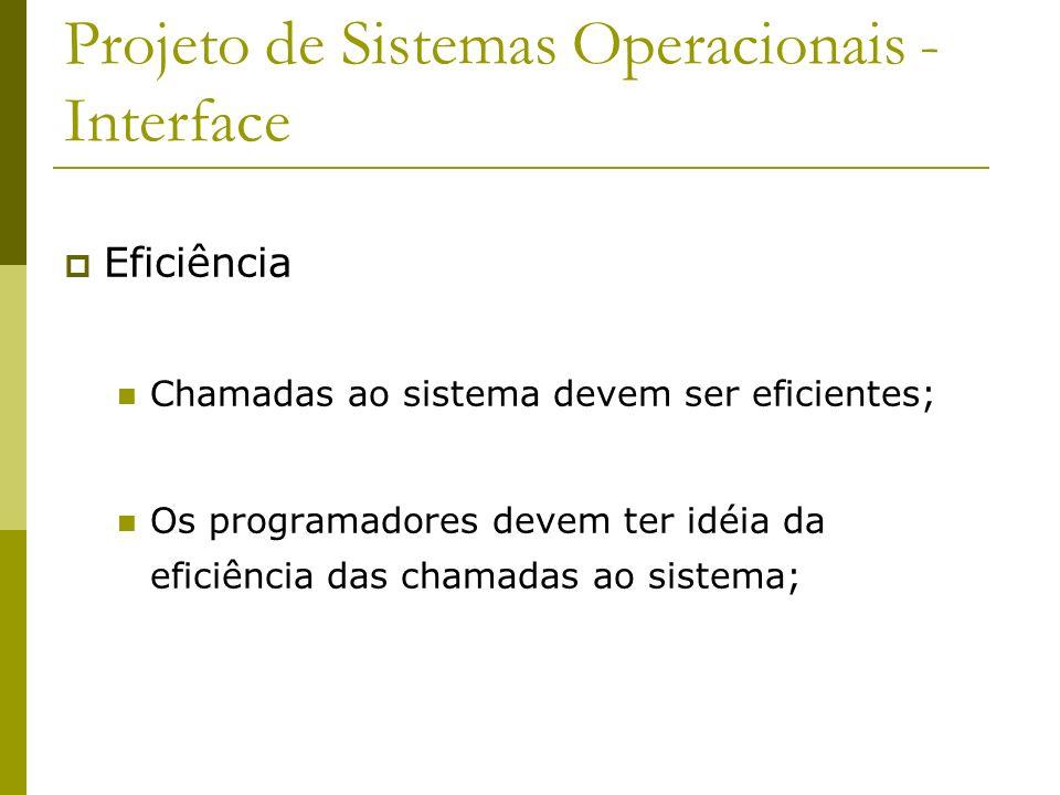 Projeto de Sistemas Operacionais - Interface Eficiência Chamadas ao sistema devem ser eficientes; Os programadores devem ter idéia da eficiência das c