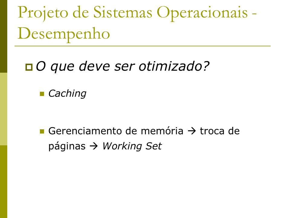 Projeto de Sistemas Operacionais - Desempenho O que deve ser otimizado? Caching Gerenciamento de memória troca de páginas Working Set