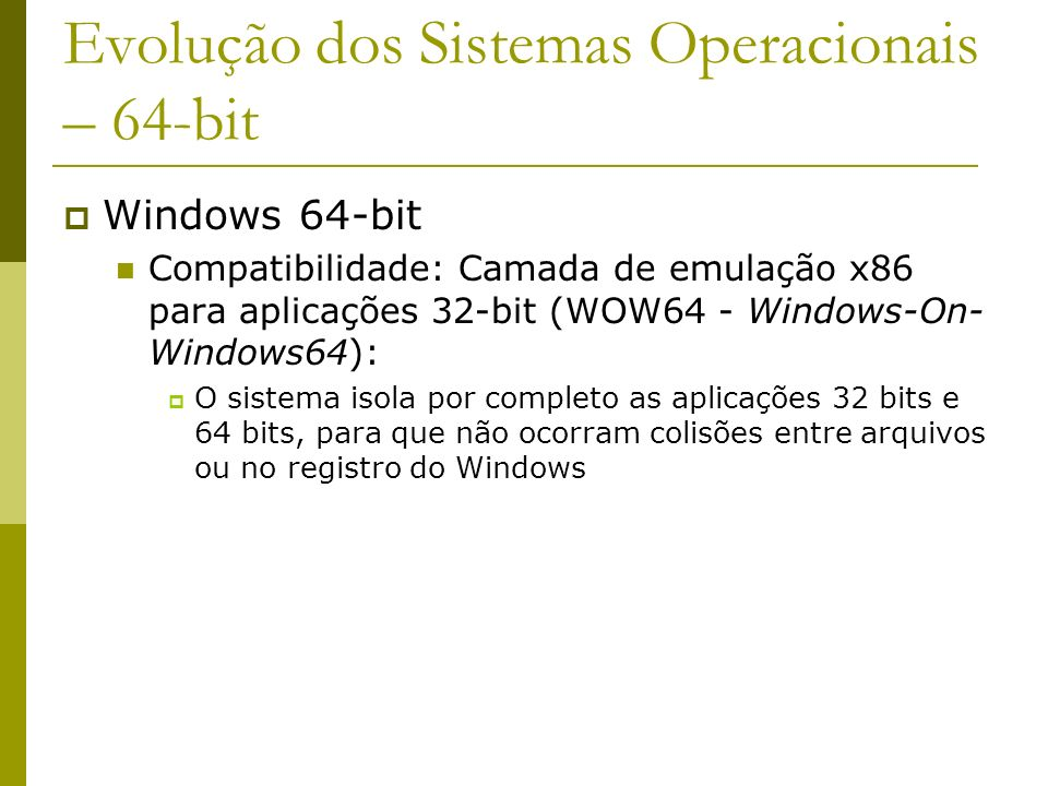 Evolução dos Sistemas Operacionais – 64-bit Windows 64-bit Compatibilidade: Camada de emulação x86 para aplicações 32-bit (WOW64 - Windows-On- Windows