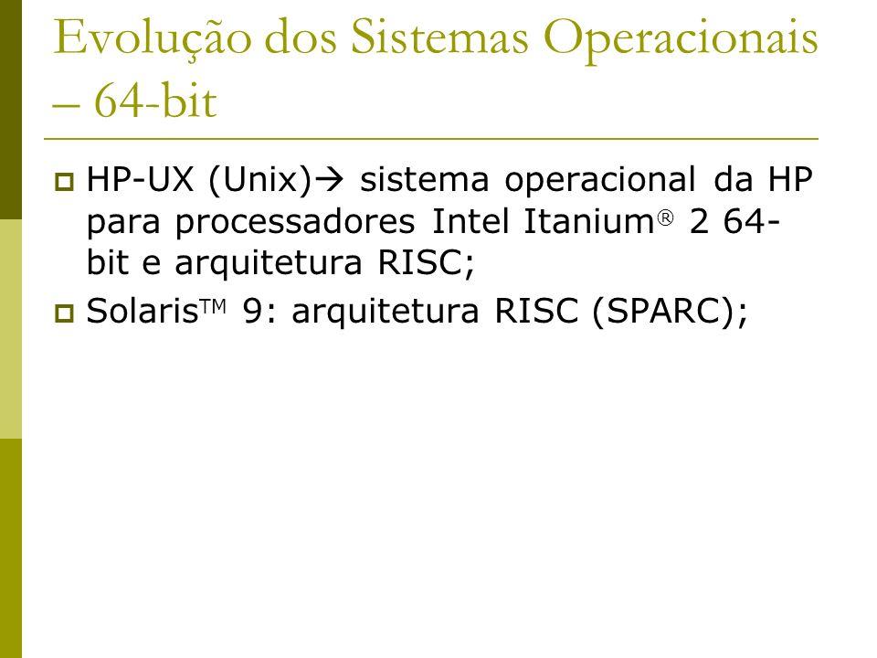 Evolução dos Sistemas Operacionais – 64-bit HP-UX (Unix) sistema operacional da HP para processadores Intel Itanium ® 2 64- bit e arquitetura RISC; So