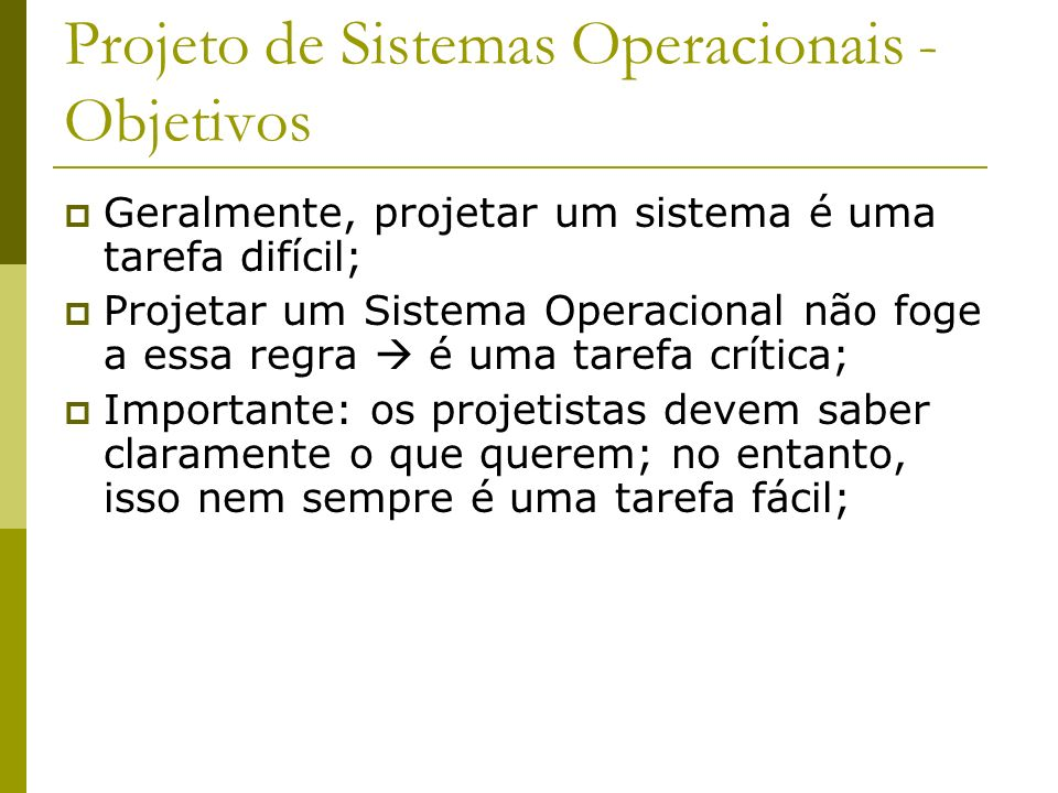 Projeto de Sistemas Operacionais - Objetivos Geralmente, projetar um sistema é uma tarefa difícil; Projetar um Sistema Operacional não foge a essa reg