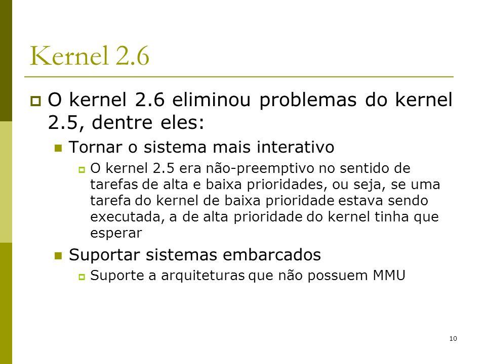 10 Kernel 2.6 O kernel 2.6 eliminou problemas do kernel 2.5, dentre eles: Tornar o sistema mais interativo O kernel 2.5 era não-preemptivo no sentido
