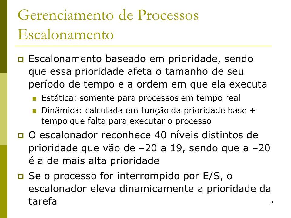 16 Gerenciamento de Processos Escalonamento Escalonamento baseado em prioridade, sendo que essa prioridade afeta o tamanho de seu período de tempo e a