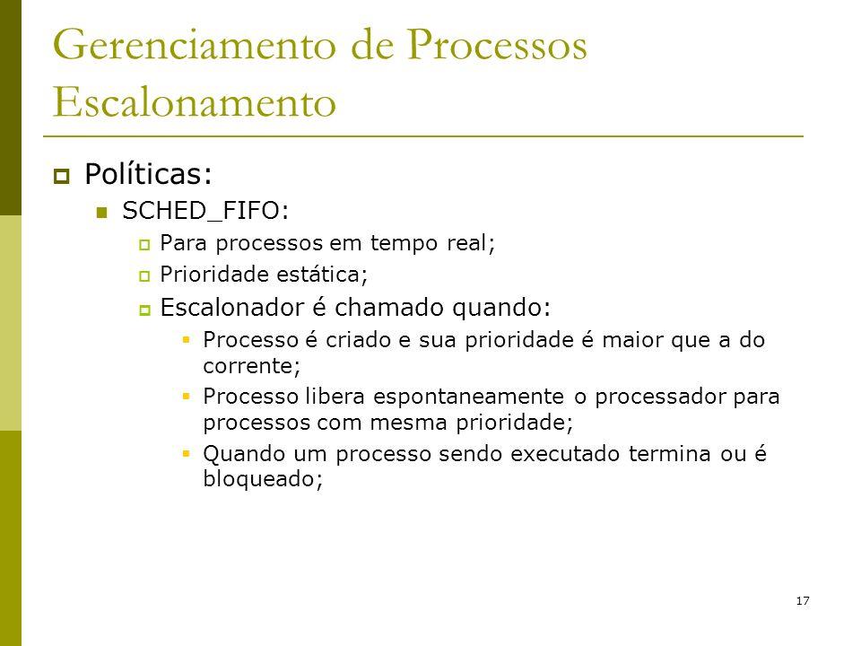17 Gerenciamento de Processos Escalonamento Políticas: SCHED_FIFO: Para processos em tempo real; Prioridade estática; Escalonador é chamado quando: Pr