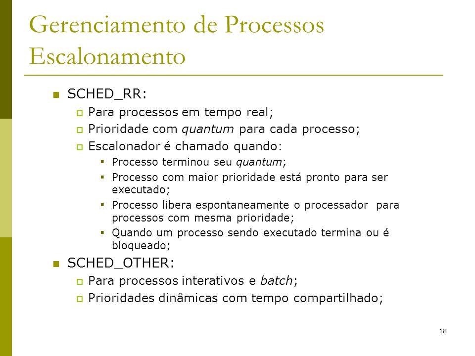 18 Gerenciamento de Processos Escalonamento SCHED_RR: Para processos em tempo real; Prioridade com quantum para cada processo; Escalonador é chamado q