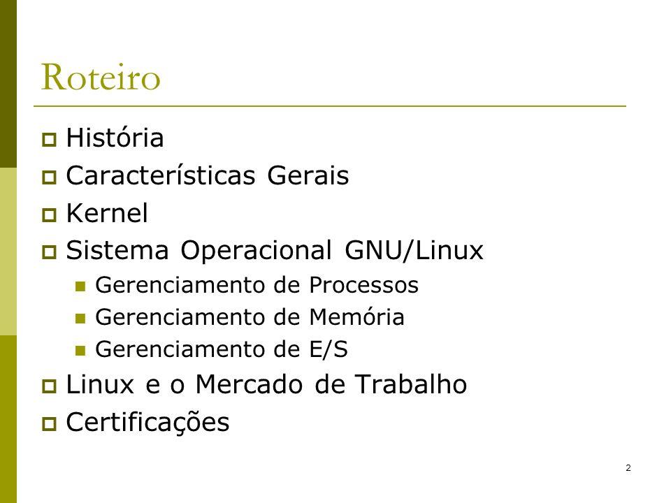 2 Roteiro História Características Gerais Kernel Sistema Operacional GNU/Linux Gerenciamento de Processos Gerenciamento de Memória Gerenciamento de E/