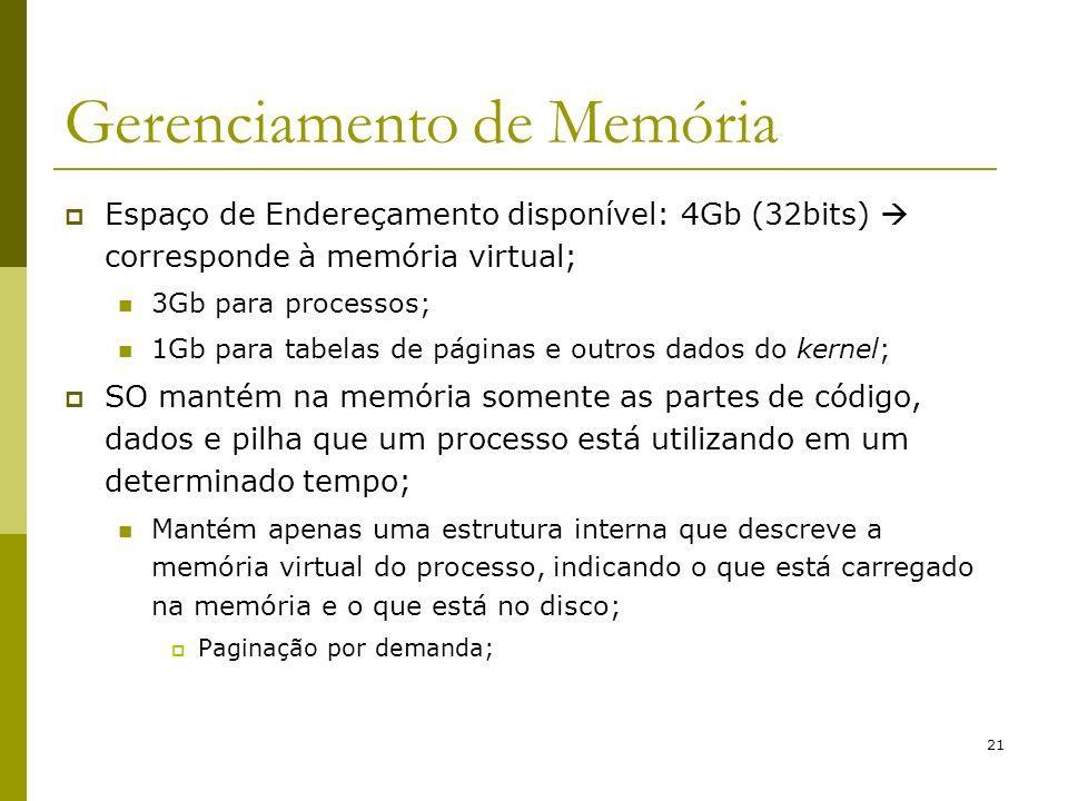 21 Gerenciamento de Memória Espaço de Endereçamento disponível: 4Gb (32bits) corresponde à memória virtual; 3Gb para processos; 1Gb para tabelas de pá