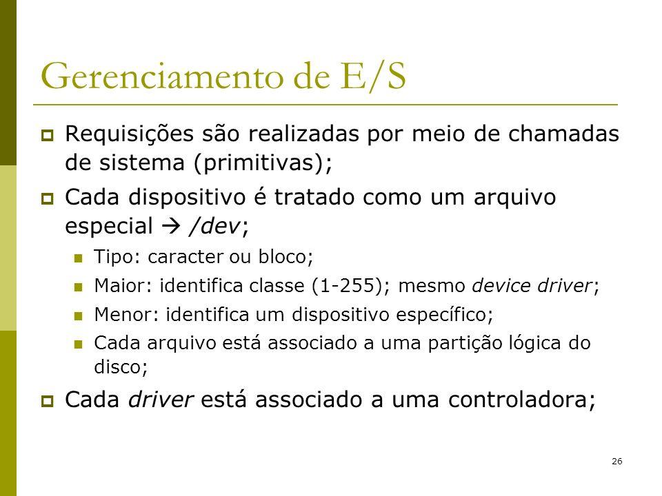 26 Gerenciamento de E/S Requisições são realizadas por meio de chamadas de sistema (primitivas); Cada dispositivo é tratado como um arquivo especial /