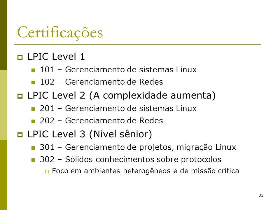 33 Certificações LPIC Level 1 101 – Gerenciamento de sistemas Linux 102 – Gerenciamento de Redes LPIC Level 2 (A complexidade aumenta) 201 – Gerenciam