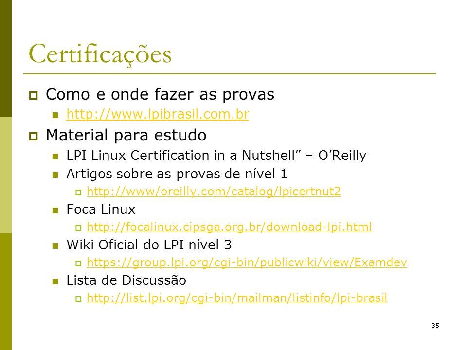 35 Certificações Como e onde fazer as provas http://www.lpibrasil.com.br Material para estudo LPI Linux Certification in a Nutshell – OReilly Artigos