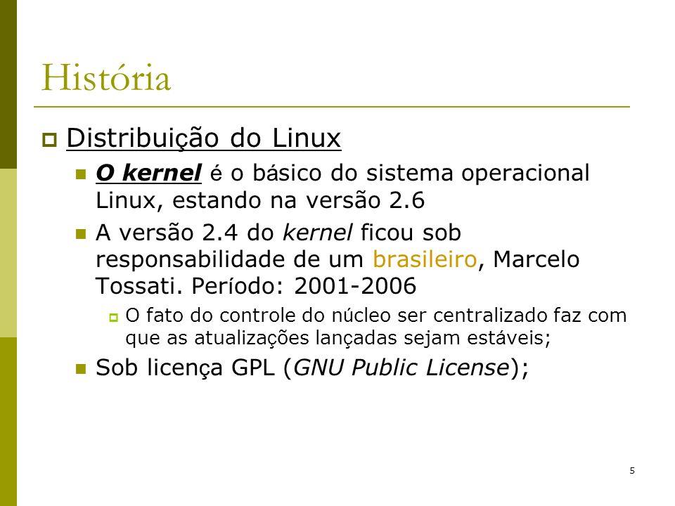 5 História Distribui ç ão do Linux O kernel é o b á sico do sistema operacional Linux, estando na versão 2.6 A versão 2.4 do kernel ficou sob responsa