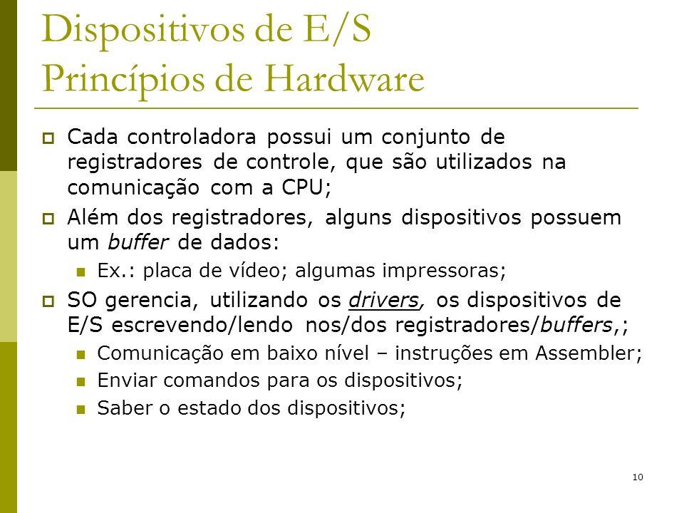 10 Dispositivos de E/S Princípios de Hardware Cada controladora possui um conjunto de registradores de controle, que são utilizados na comunicação com a CPU; Além dos registradores, alguns dispositivos possuem um buffer de dados: Ex.: placa de vídeo; algumas impressoras; SO gerencia, utilizando os drivers, os dispositivos de E/S escrevendo/lendo nos/dos registradores/buffers,; Comunicação em baixo nível – instruções em Assembler; Enviar comandos para os dispositivos; Saber o estado dos dispositivos;