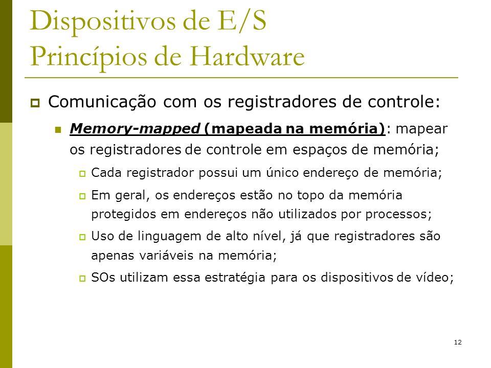 12 Dispositivos de E/S Princípios de Hardware Comunicação com os registradores de controle: Memory-mapped (mapeada na memória): mapear os registradores de controle em espaços de memória; Cada registrador possui um único endereço de memória; Em geral, os endereços estão no topo da memória protegidos em endereços não utilizados por processos; Uso de linguagem de alto nível, já que registradores são apenas variáveis na memória; SOs utilizam essa estratégia para os dispositivos de vídeo;