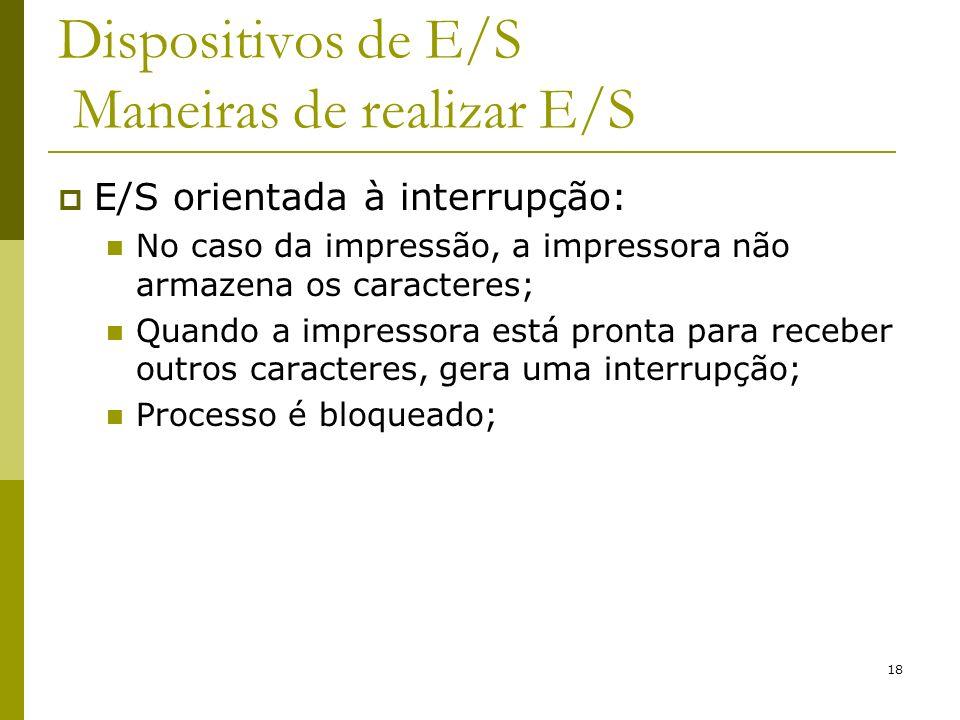 18 Dispositivos de E/S Maneiras de realizar E/S E/S orientada à interrupção: No caso da impressão, a impressora não armazena os caracteres; Quando a i