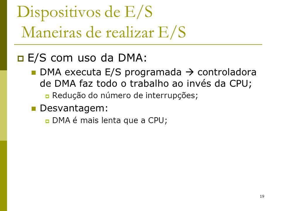 19 Dispositivos de E/S Maneiras de realizar E/S E/S com uso da DMA: DMA executa E/S programada controladora de DMA faz todo o trabalho ao invés da CPU; Redução do número de interrupções; Desvantagem: DMA é mais lenta que a CPU;