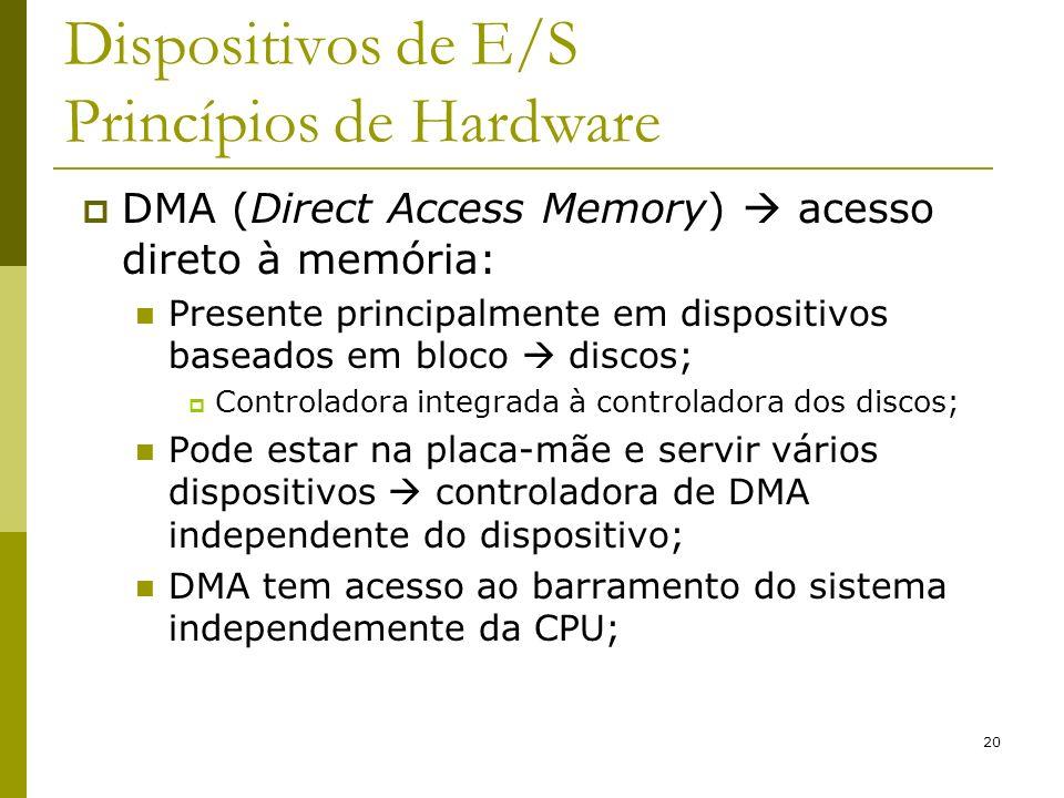 20 Dispositivos de E/S Princípios de Hardware DMA (Direct Access Memory) acesso direto à memória: Presente principalmente em dispositivos baseados em bloco discos; Controladora integrada à controladora dos discos; Pode estar na placa-mãe e servir vários dispositivos controladora de DMA independente do dispositivo; DMA tem acesso ao barramento do sistema independemente da CPU;