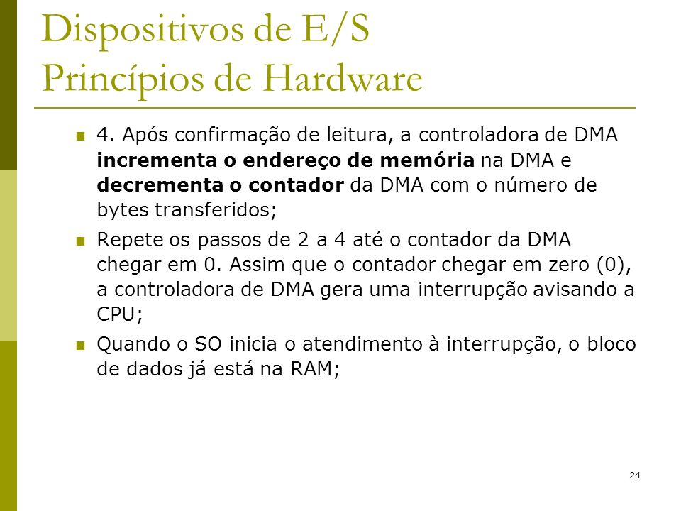 24 Dispositivos de E/S Princípios de Hardware 4. Após confirmação de leitura, a controladora de DMA incrementa o endereço de memória na DMA e decremen