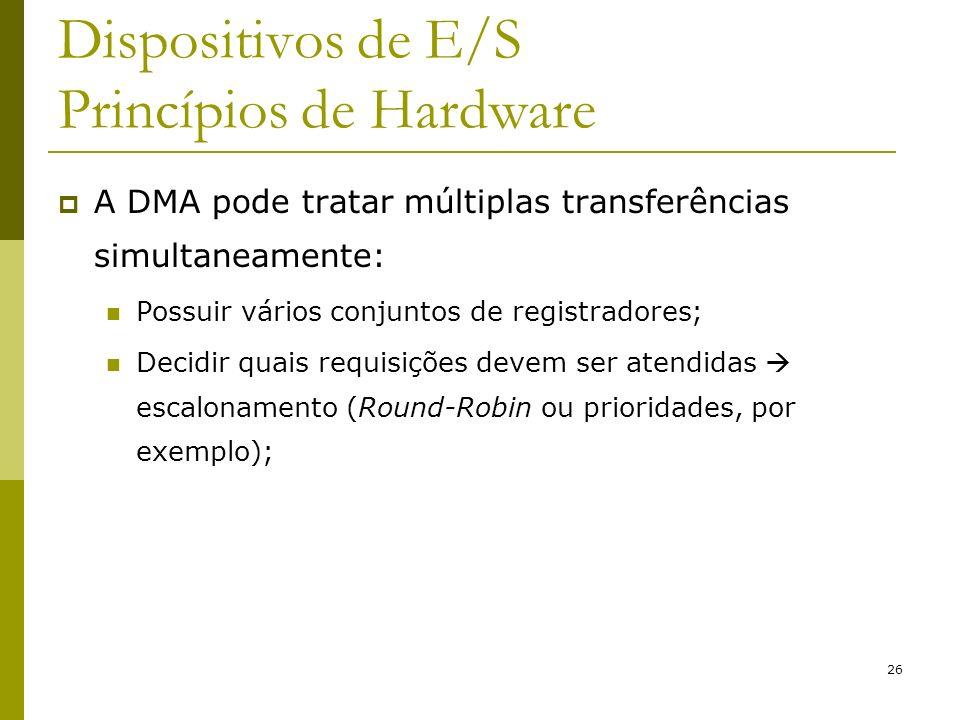 26 Dispositivos de E/S Princípios de Hardware A DMA pode tratar múltiplas transferências simultaneamente: Possuir vários conjuntos de registradores; Decidir quais requisições devem ser atendidas escalonamento (Round-Robin ou prioridades, por exemplo);