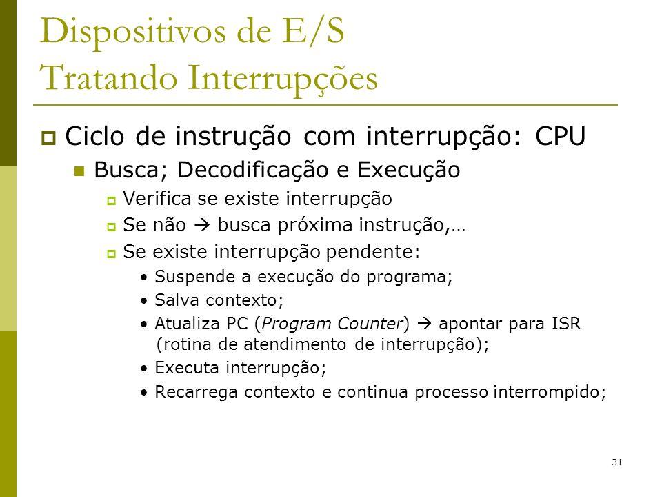 31 Dispositivos de E/S Tratando Interrupções Ciclo de instrução com interrupção: CPU Busca; Decodificação e Execução Verifica se existe interrupção Se