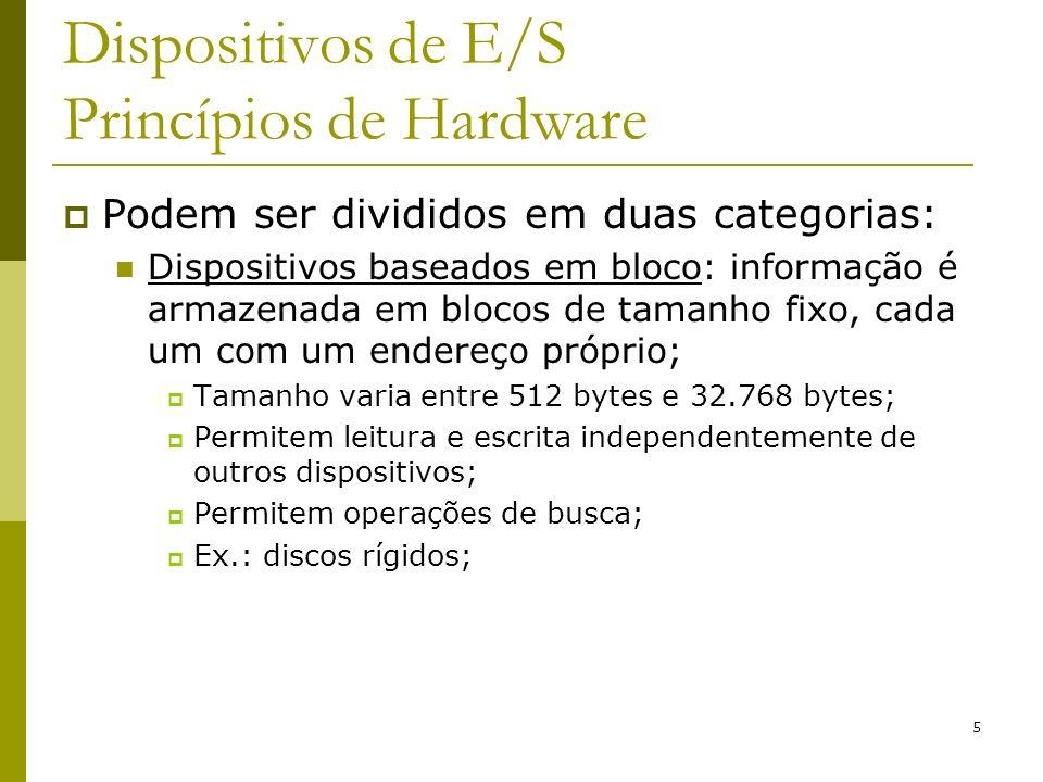 5 Dispositivos de E/S Princípios de Hardware Podem ser divididos em duas categorias: Dispositivos baseados em bloco: informação é armazenada em blocos de tamanho fixo, cada um com um endereço próprio; Tamanho varia entre 512 bytes e 32.768 bytes; Permitem leitura e escrita independentemente de outros dispositivos; Permitem operações de busca; Ex.: discos rígidos;