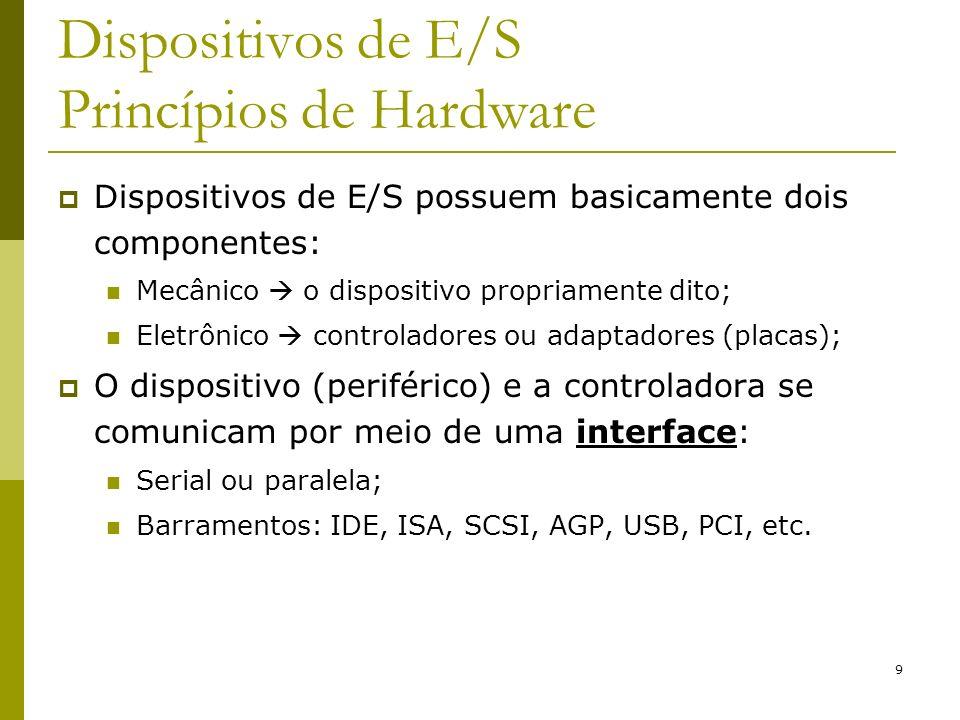 9 Dispositivos de E/S Princípios de Hardware Dispositivos de E/S possuem basicamente dois componentes: Mecânico o dispositivo propriamente dito; Eletrônico controladores ou adaptadores (placas); O dispositivo (periférico) e a controladora se comunicam por meio de uma interface: Serial ou paralela; Barramentos: IDE, ISA, SCSI, AGP, USB, PCI, etc.