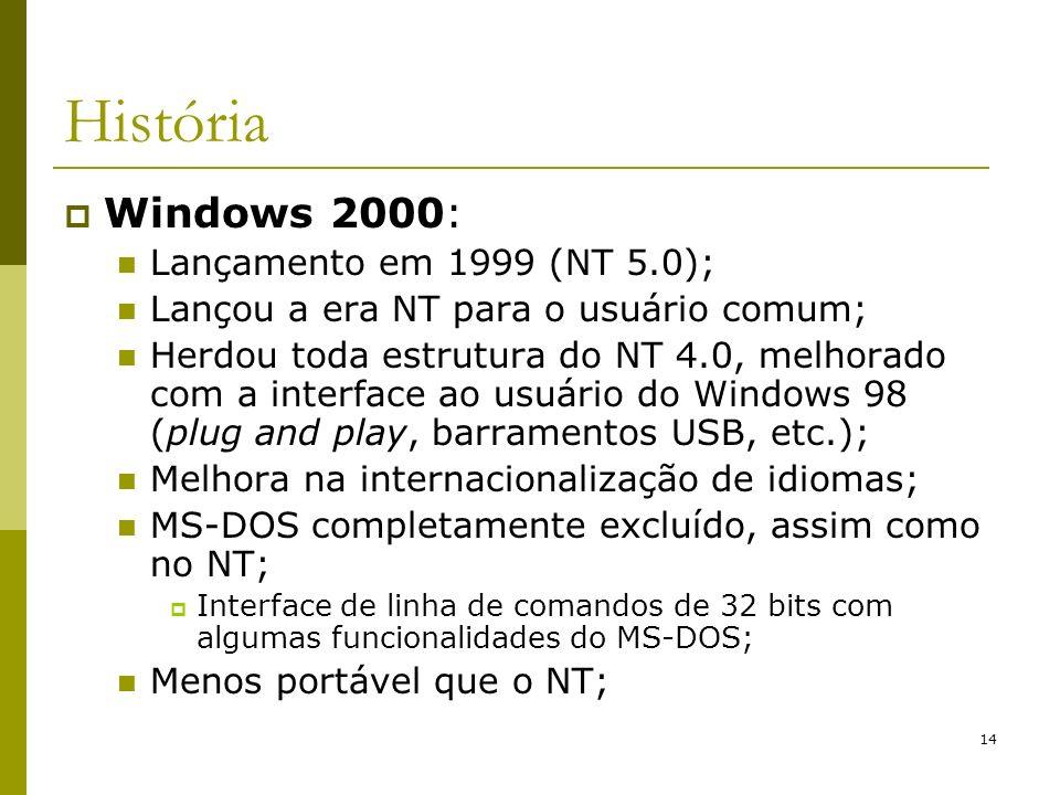 14 História Windows 2000: Lançamento em 1999 (NT 5.0); Lançou a era NT para o usuário comum; Herdou toda estrutura do NT 4.0, melhorado com a interface ao usuário do Windows 98 (plug and play, barramentos USB, etc.); Melhora na internacionalização de idiomas; MS-DOS completamente excluído, assim como no NT; Interface de linha de comandos de 32 bits com algumas funcionalidades do MS-DOS; Menos portável que o NT;