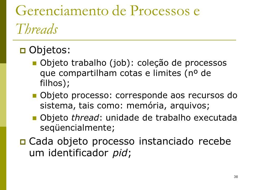 38 Gerenciamento de Processos e Threads Objetos: Objeto trabalho (job): coleção de processos que compartilham cotas e limites (nº de filhos); Objeto processo: corresponde aos recursos do sistema, tais como: memória, arquivos; Objeto thread: unidade de trabalho executada seqüencialmente; Cada objeto processo instanciado recebe um identificador pid;