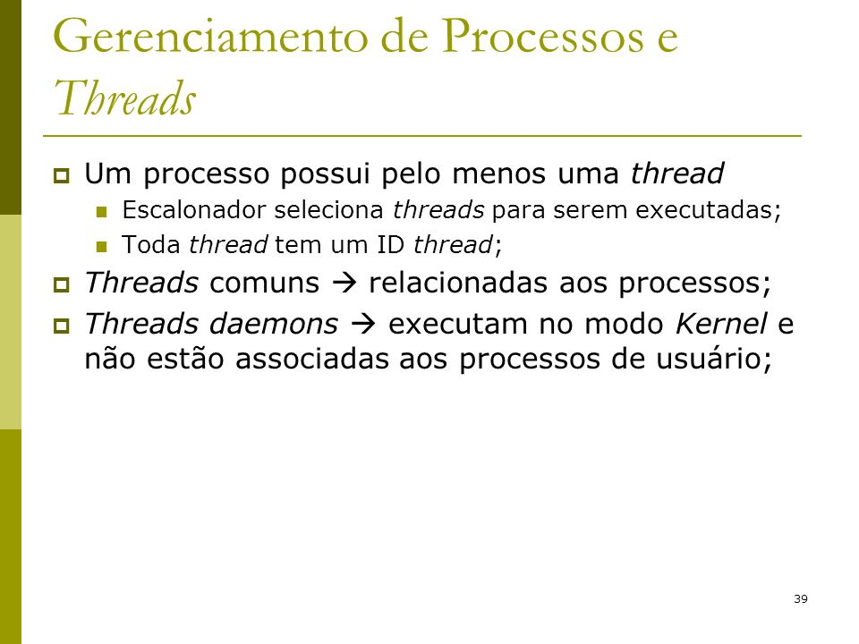 39 Gerenciamento de Processos e Threads Um processo possui pelo menos uma thread Escalonador seleciona threads para serem executadas; Toda thread tem um ID thread; Threads comuns relacionadas aos processos; Threads daemons executam no modo Kernel e não estão associadas aos processos de usuário;
